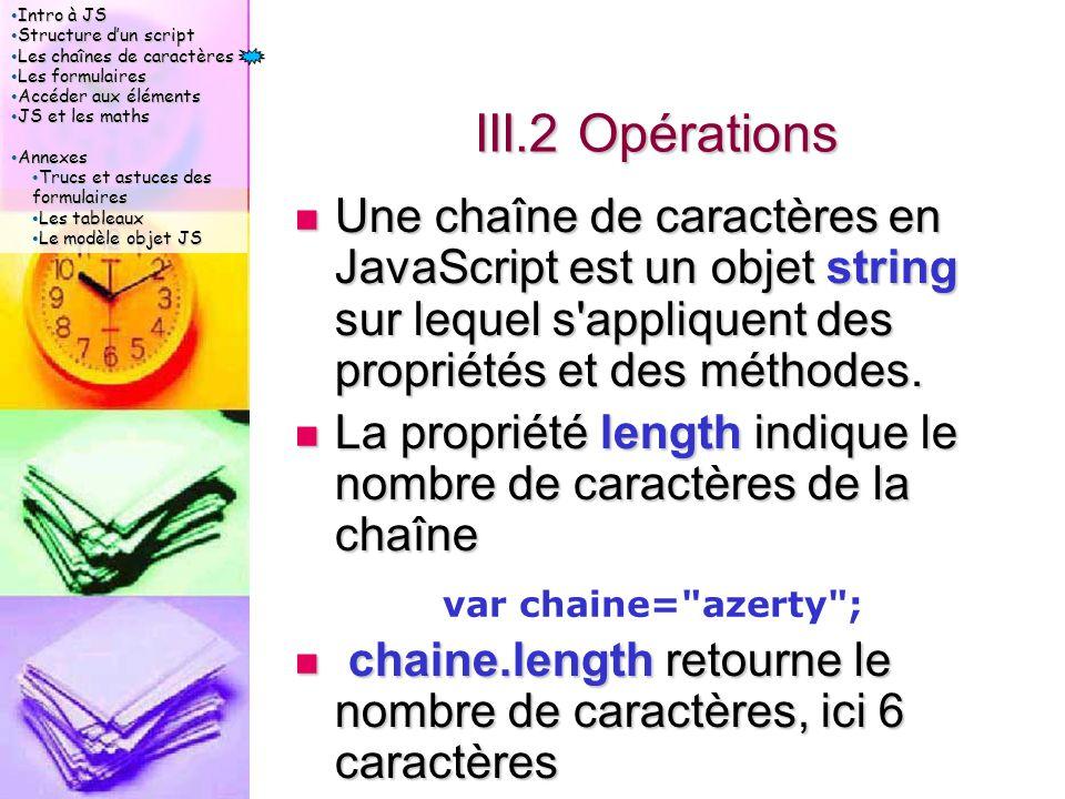 Intro à JS Intro à JS Structure d'un script Structure d'un script Les chaînes de caractères Les chaînes de caractères Les formulaires Les formulaires Accéder aux éléments Accéder aux éléments JS et les maths JS et les maths Annexes Annexes Trucs et astuces des formulaires Trucs et astuces des formulaires Les tableaux Les tableaux Le modèle objet JS Le modèle objet JS III.2 Opérations Une chaîne de caractères en JavaScript est un objet string sur lequel s appliquent des propriétés et des méthodes.