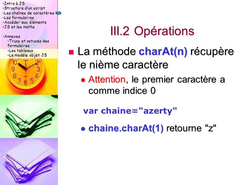 Intro à JS Intro à JS Structure d'un script Structure d'un script Les chaînes de caractères Les chaînes de caractères Les formulaires Les formulaires Accéder aux éléments Accéder aux éléments JS et les maths JS et les maths Annexes Annexes Trucs et astuces des formulaires Trucs et astuces des formulaires Les tableaux Les tableaux Le modèle objet JS Le modèle objet JS III.2 Opérations La méthode charAt(n) récupère le nième caractère La méthode charAt(n) récupère le nième caractère Attention, le premier caractère a comme indice 0 Attention, le premier caractère a comme indice 0 chaine.charAt(1) retourne z chaine.charAt(1) retourne z var chaine= azerty