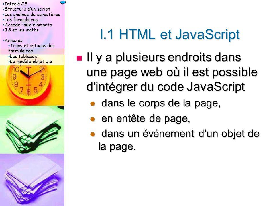 Intro à JS Intro à JS Structure d'un script Structure d'un script Les chaînes de caractères Les chaînes de caractères Les formulaires Les formulaires Accéder aux éléments Accéder aux éléments JS et les maths JS et les maths Annexes Annexes Trucs et astuces des formulaires Trucs et astuces des formulaires Les tableaux Les tableaux Le modèle objet JS Le modèle objet JS I.1 HTML et JavaScript Il y a plusieurs endroits dans une page web où il est possible d intégrer du code JavaScript Il y a plusieurs endroits dans une page web où il est possible d intégrer du code JavaScript dans le corps de la page, dans le corps de la page, en entête de page, en entête de page, dans un événement d un objet de la page.