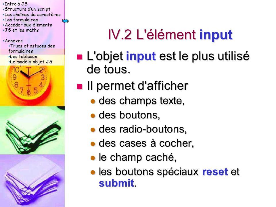 Intro à JS Intro à JS Structure d'un script Structure d'un script Les chaînes de caractères Les chaînes de caractères Les formulaires Les formulaires Accéder aux éléments Accéder aux éléments JS et les maths JS et les maths Annexes Annexes Trucs et astuces des formulaires Trucs et astuces des formulaires Les tableaux Les tableaux Le modèle objet JS Le modèle objet JS IV.2 L élément input L objet input est le plus utilisé de tous.