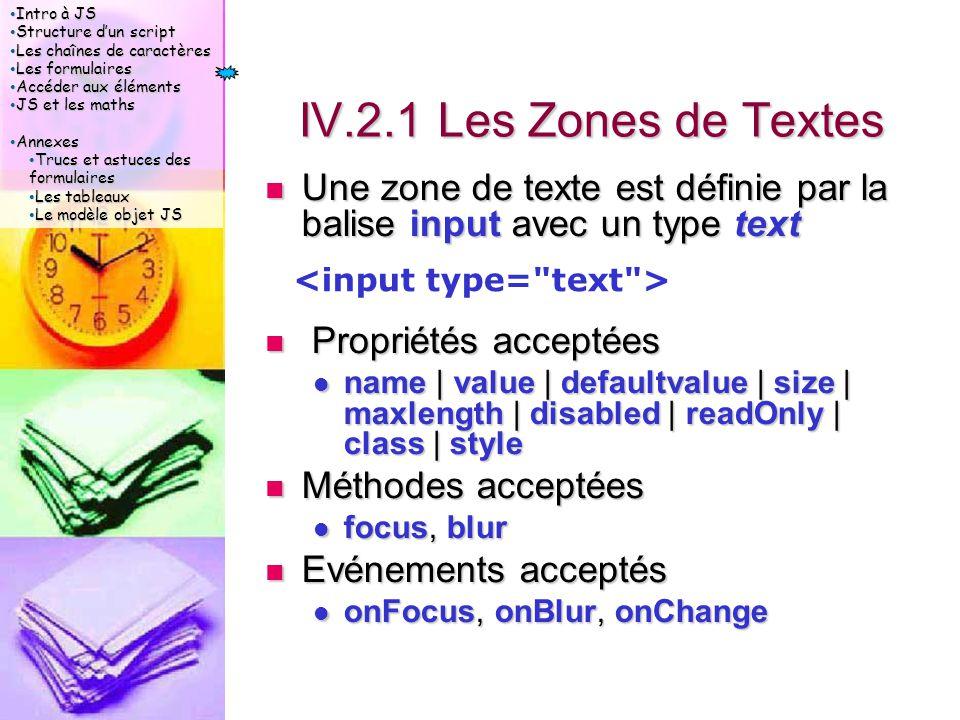 Intro à JS Intro à JS Structure d'un script Structure d'un script Les chaînes de caractères Les chaînes de caractères Les formulaires Les formulaires Accéder aux éléments Accéder aux éléments JS et les maths JS et les maths Annexes Annexes Trucs et astuces des formulaires Trucs et astuces des formulaires Les tableaux Les tableaux Le modèle objet JS Le modèle objet JS IV.2.1 Les Zones de Textes Une zone de texte est définie par la balise input avec un type text Une zone de texte est définie par la balise input avec un type text Propriétés acceptées Propriétés acceptées name | value | defaultvalue | size | maxlength | disabled | readOnly | class | style name | value | defaultvalue | size | maxlength | disabled | readOnly | class | style Méthodes acceptées Méthodes acceptées focus, blur focus, blur Evénements acceptés Evénements acceptés onFocus, onBlur, onChange onFocus, onBlur, onChange