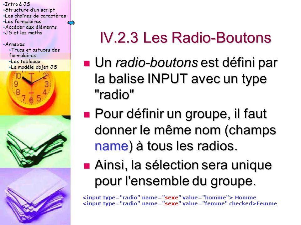 Intro à JS Intro à JS Structure d'un script Structure d'un script Les chaînes de caractères Les chaînes de caractères Les formulaires Les formulaires Accéder aux éléments Accéder aux éléments JS et les maths JS et les maths Annexes Annexes Trucs et astuces des formulaires Trucs et astuces des formulaires Les tableaux Les tableaux Le modèle objet JS Le modèle objet JS IV.2.3 Les Radio-Boutons Un radio-boutons est défini par la balise INPUT avec un type radio Un radio-boutons est défini par la balise INPUT avec un type radio Pour définir un groupe, il faut donner le même nom (champs name) à tous les radios.