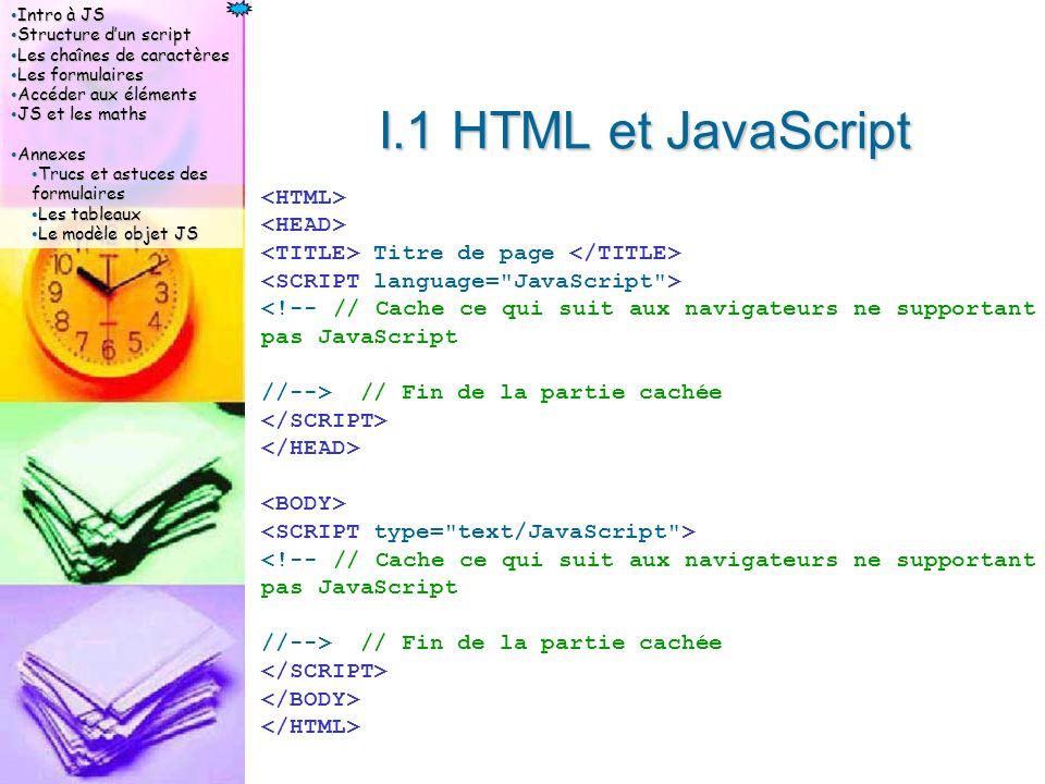 Intro à JS Intro à JS Structure d'un script Structure d'un script Les chaînes de caractères Les chaînes de caractères Les formulaires Les formulaires Accéder aux éléments Accéder aux éléments JS et les maths JS et les maths Annexes Annexes Trucs et astuces des formulaires Trucs et astuces des formulaires Les tableaux Les tableaux Le modèle objet JS Le modèle objet JS I.1 HTML et JavaScript Titre de page <!-- // Cache ce qui suit aux navigateurs ne supportant pas JavaScript //--> // Fin de la partie cachée <!-- // Cache ce qui suit aux navigateurs ne supportant pas JavaScript //--> // Fin de la partie cachée
