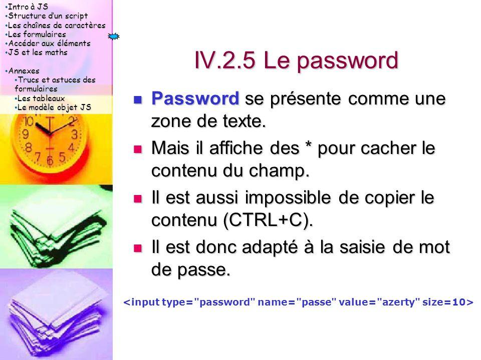 Intro à JS Intro à JS Structure d'un script Structure d'un script Les chaînes de caractères Les chaînes de caractères Les formulaires Les formulaires Accéder aux éléments Accéder aux éléments JS et les maths JS et les maths Annexes Annexes Trucs et astuces des formulaires Trucs et astuces des formulaires Les tableaux Les tableaux Le modèle objet JS Le modèle objet JS IV.2.5 Le password Password se présente comme une zone de texte.