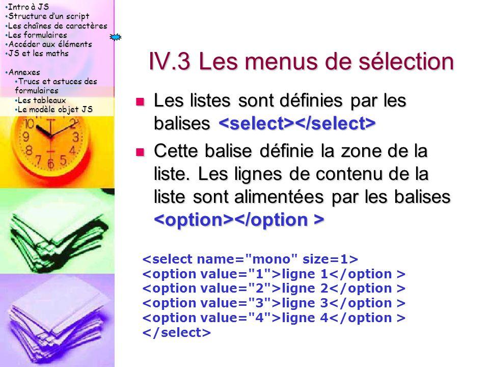 Intro à JS Intro à JS Structure d'un script Structure d'un script Les chaînes de caractères Les chaînes de caractères Les formulaires Les formulaires Accéder aux éléments Accéder aux éléments JS et les maths JS et les maths Annexes Annexes Trucs et astuces des formulaires Trucs et astuces des formulaires Les tableaux Les tableaux Le modèle objet JS Le modèle objet JS IV.3 Les menus de sélection Les listes sont définies par les balises Les listes sont définies par les balises Cette balise définie la zone de la liste.