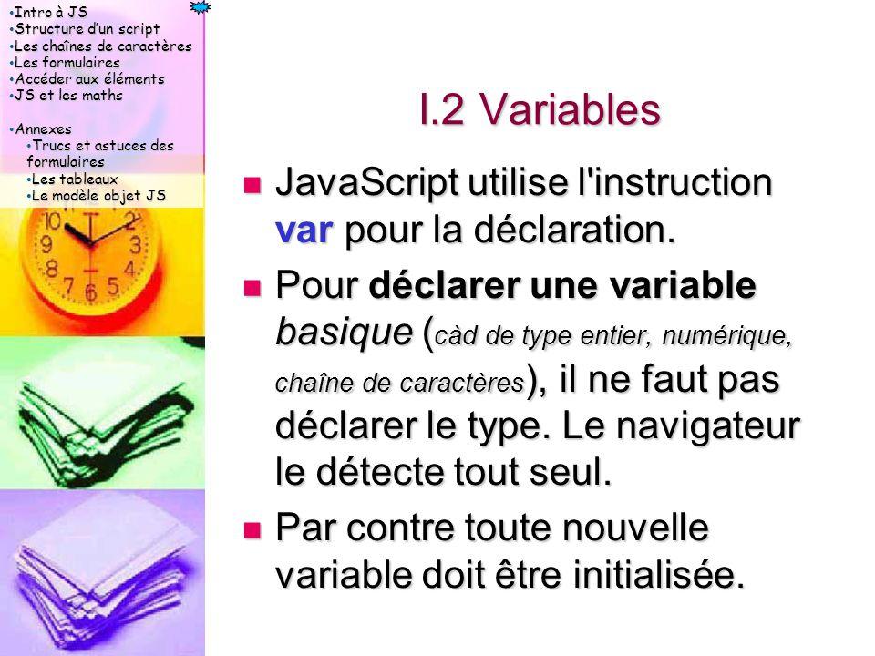 Intro à JS Intro à JS Structure d'un script Structure d'un script Les chaînes de caractères Les chaînes de caractères Les formulaires Les formulaires Accéder aux éléments Accéder aux éléments JS et les maths JS et les maths Annexes Annexes Trucs et astuces des formulaires Trucs et astuces des formulaires Les tableaux Les tableaux Le modèle objet JS Le modèle objet JS I.2 Variables JavaScript utilise l instruction var pour la déclaration.