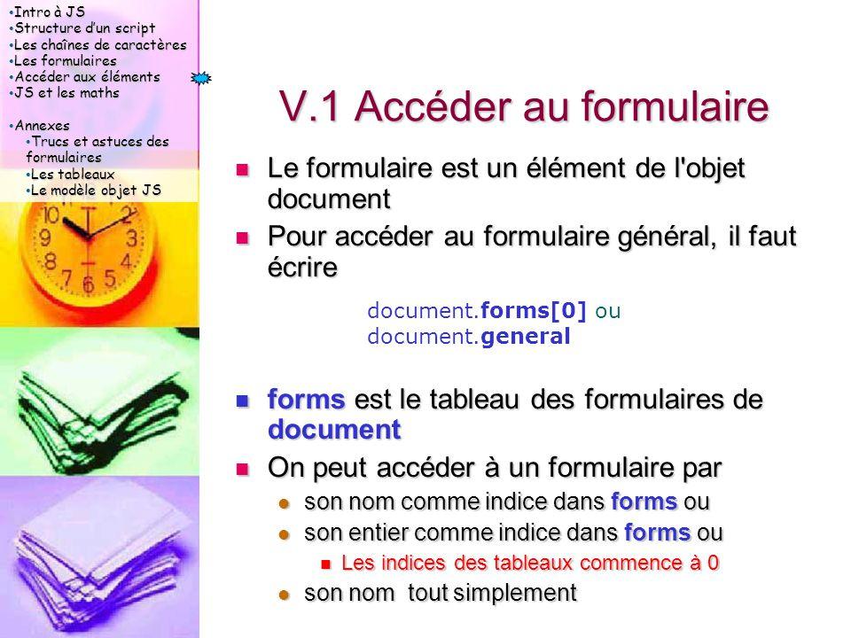 Intro à JS Intro à JS Structure d'un script Structure d'un script Les chaînes de caractères Les chaînes de caractères Les formulaires Les formulaires Accéder aux éléments Accéder aux éléments JS et les maths JS et les maths Annexes Annexes Trucs et astuces des formulaires Trucs et astuces des formulaires Les tableaux Les tableaux Le modèle objet JS Le modèle objet JS V.1 Accéder au formulaire Le formulaire est un élément de l objet document Le formulaire est un élément de l objet document Pour accéder au formulaire général, il faut écrire Pour accéder au formulaire général, il faut écrire forms est le tableau des formulaires de document forms est le tableau des formulaires de document On peut accéder à un formulaire par On peut accéder à un formulaire par son nom comme indice dans forms ou son nom comme indice dans forms ou son entier comme indice dans forms ou son entier comme indice dans forms ou Les indices des tableaux commence à 0 Les indices des tableaux commence à 0 son nom tout simplement son nom tout simplement document.forms[0] ou document.general