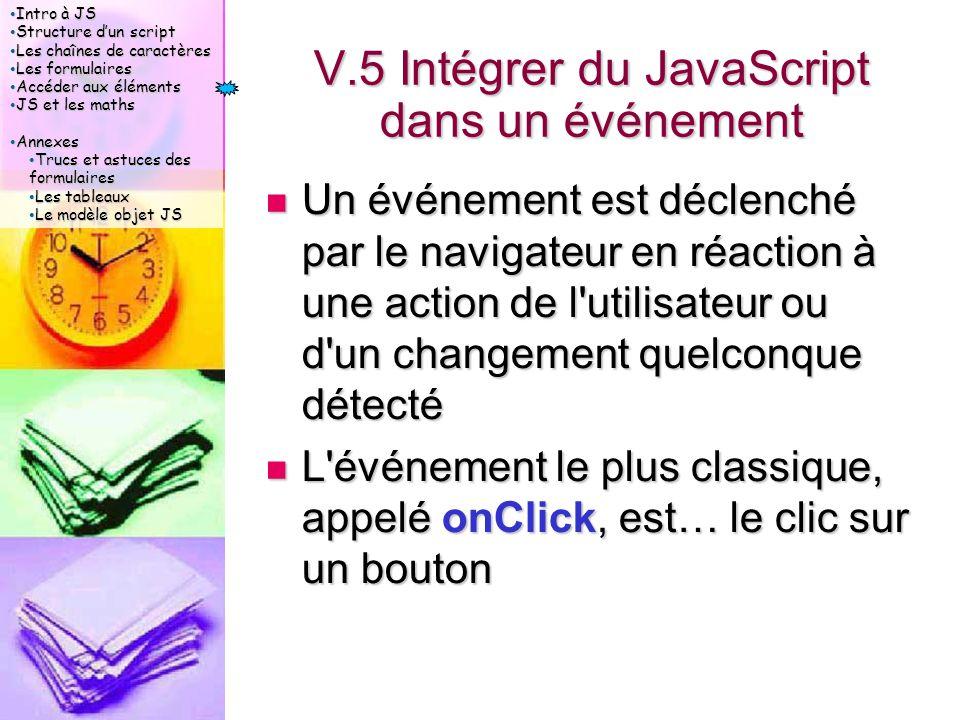 Intro à JS Intro à JS Structure d'un script Structure d'un script Les chaînes de caractères Les chaînes de caractères Les formulaires Les formulaires Accéder aux éléments Accéder aux éléments JS et les maths JS et les maths Annexes Annexes Trucs et astuces des formulaires Trucs et astuces des formulaires Les tableaux Les tableaux Le modèle objet JS Le modèle objet JS V.5 Intégrer du JavaScript dans un événement Un événement est déclenché par le navigateur en réaction à une action de l utilisateur ou d un changement quelconque détecté Un événement est déclenché par le navigateur en réaction à une action de l utilisateur ou d un changement quelconque détecté L événement le plus classique, appelé onClick, est… le clic sur un bouton L événement le plus classique, appelé onClick, est… le clic sur un bouton