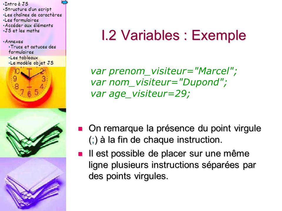 Intro à JS Intro à JS Structure d'un script Structure d'un script Les chaînes de caractères Les chaînes de caractères Les formulaires Les formulaires Accéder aux éléments Accéder aux éléments JS et les maths JS et les maths Annexes Annexes Trucs et astuces des formulaires Trucs et astuces des formulaires Les tableaux Les tableaux Le modèle objet JS Le modèle objet JS I.2 Variables : Exemple On remarque la présence du point virgule (;) à la fin de chaque instruction.
