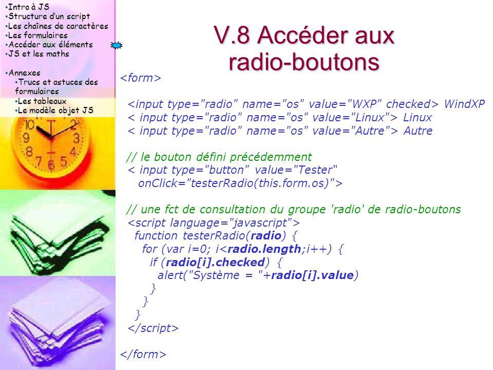 Intro à JS Intro à JS Structure d'un script Structure d'un script Les chaînes de caractères Les chaînes de caractères Les formulaires Les formulaires Accéder aux éléments Accéder aux éléments JS et les maths JS et les maths Annexes Annexes Trucs et astuces des formulaires Trucs et astuces des formulaires Les tableaux Les tableaux Le modèle objet JS Le modèle objet JS V.8 Accéder aux radio-boutons WindXP Linux Autre // le bouton défini précédemment < input type= button value= Tester onClick= testerRadio(this.form.os) > // une fct de consultation du groupe radio de radio-boutons function testerRadio(radio) { for (var i=0; i<radio.length;i++) { if (radio[i].checked) { alert( Système = +radio[i].value) }