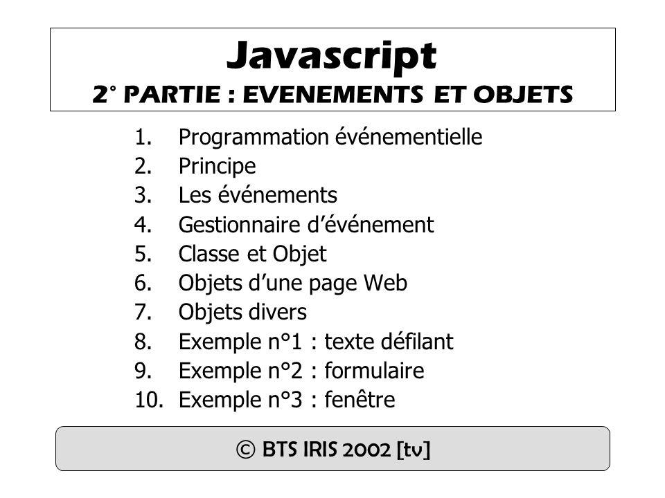 Javascript 2° PARTIE : EVENEMENTS ET OBJETS 1.Programmation événementielle 2.Principe 3.Les événements 4.Gestionnaire d'événement 5.Classe et Objet 6.Objets d'une page Web 7.Objets divers 8.Exemple n°1 : texte défilant 9.Exemple n°2 : formulaire 10.Exemple n°3 : fenêtre © BTS IRIS 2002 [tv]