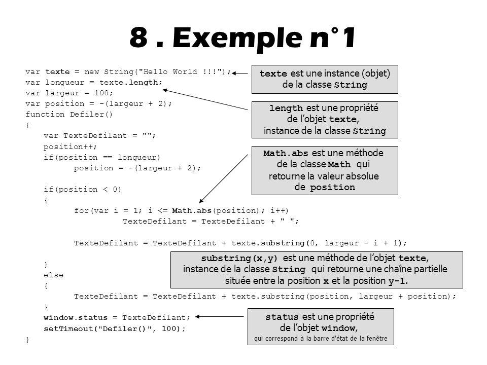 var texte = new String( Hello World !!! ); var longueur = texte.length; var largeur = 100; var position = -(largeur + 2); function Defiler() { var TexteDefilant = ; position++; if(position == longueur) position = -(largeur + 2); if(position < 0) { for(var i = 1; i <= Math.abs(position); i++) TexteDefilant = TexteDefilant + ; TexteDefilant = TexteDefilant + texte.substring(0, largeur - i + 1); } else { TexteDefilant = TexteDefilant + texte.substring(position, largeur + position); } window.status = TexteDefilant; setTimeout( Defiler() , 100); } 8.