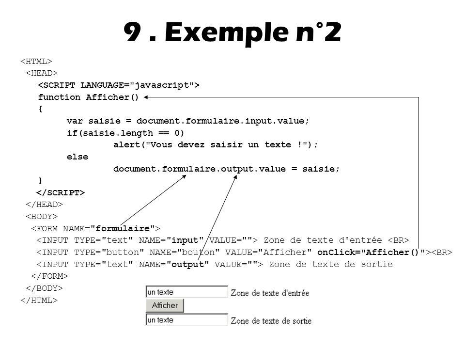 function Afficher() { var saisie = document.formulaire.input.value; if(saisie.length == 0) alert( Vous devez saisir un texte ! ); else document.formulaire.output.value = saisie; } Zone de texte d entrée Zone de texte de sortie 9.