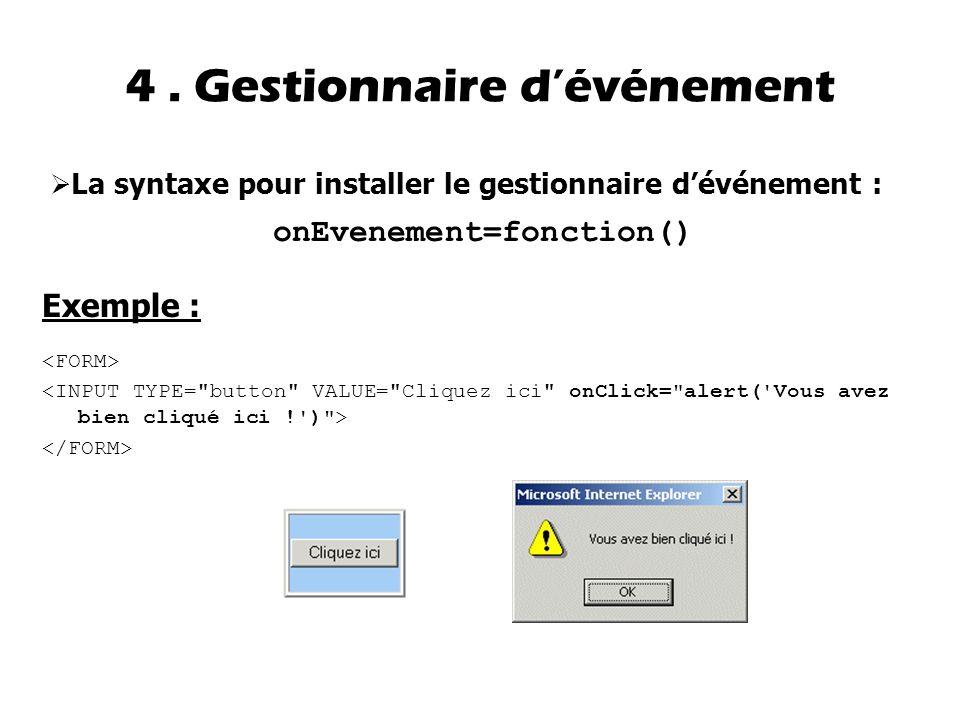 4. Gestionnaire d'événement  La syntaxe pour installer le gestionnaire d'événement : onEvenement=fonction() Exemple :