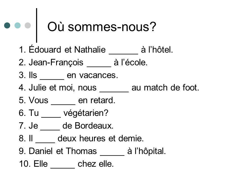 Où sommes-nous? 1. Édouard et Nathalie ______ à l'hôtel. 2. Jean-François _____ à l'école. 3. Ils _____ en vacances. 4. Julie et moi, nous ______ au m