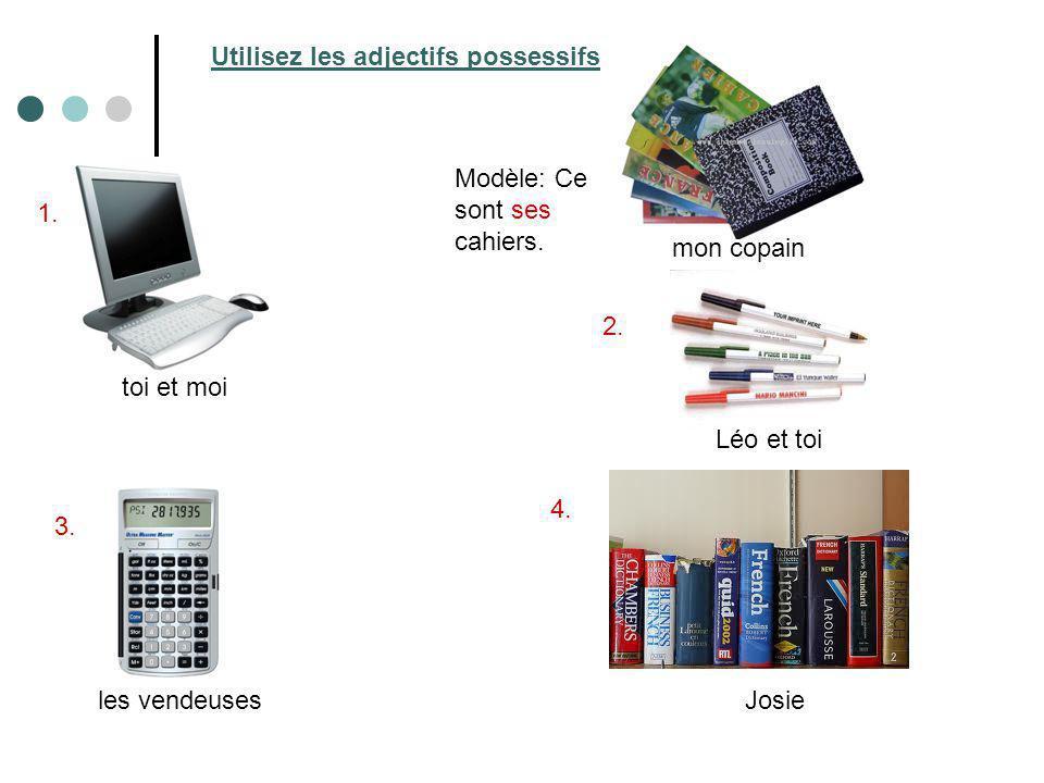 toi et moi Léo et toi les vendeusesJosie mon copain Modèle: Ce sont ses cahiers. 1. 2. 3. 4. Utilisez les adjectifs possessifs