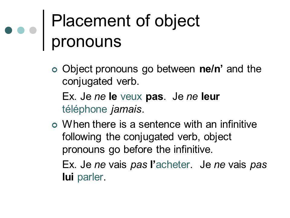 Placement of object pronouns Object pronouns go between ne/n' and the conjugated verb. Ex. Je ne le veux pas. Je ne leur téléphone jamais. When there