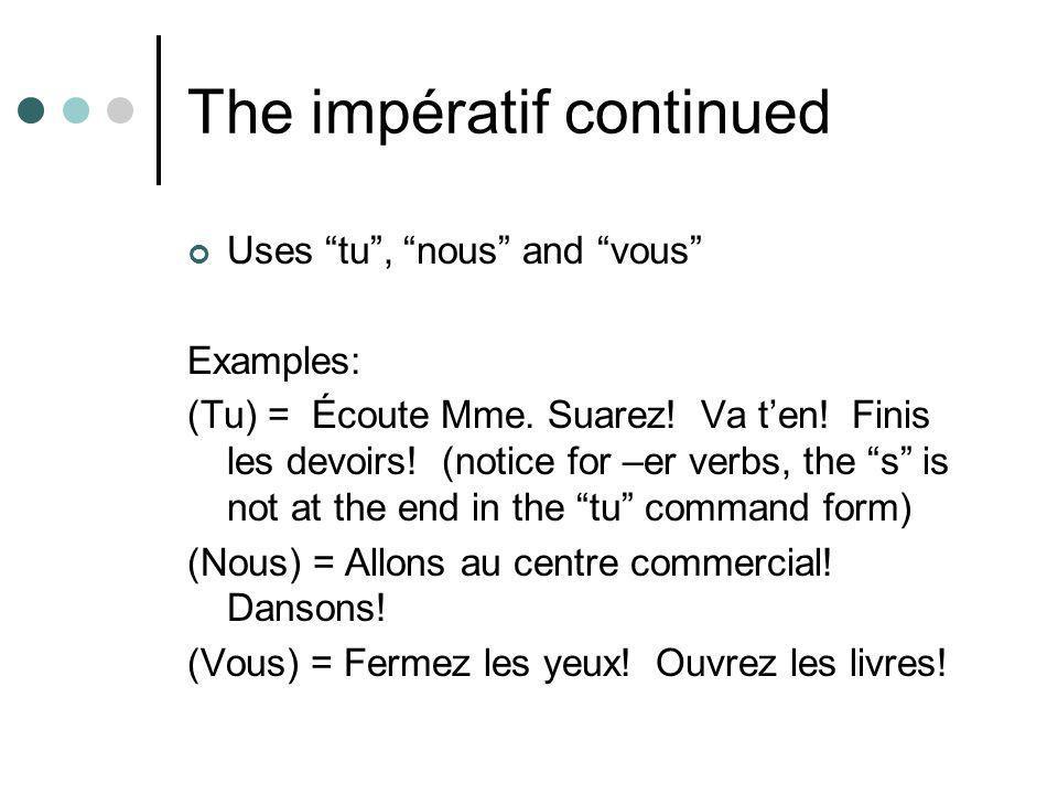 """The impératif continued Uses """"tu"""", """"nous"""" and """"vous"""" Examples: (Tu) = Écoute Mme. Suarez! Va t'en! Finis les devoirs! (notice for –er verbs, the """"s"""" i"""