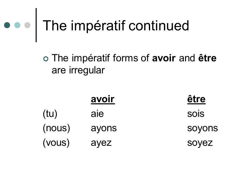 The impératif continued The impératif forms of avoir and être are irregular avoirêtre (tu) aiesois (nous)ayonssoyons (vous)ayezsoyez