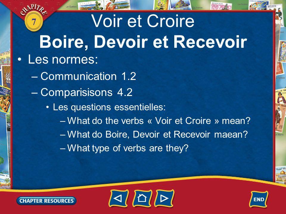 7 Voir et Croire Boire, Devoir et Recevoir Les normes: –Communication 1.2 –Comparisisons 4.2 Les questions essentielles: –What do the verbs « Voir et