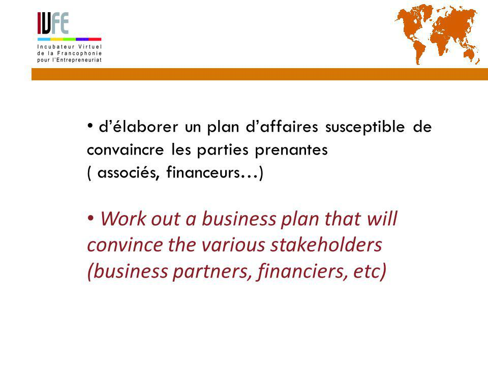 10 d'élaborer un plan d'affaires susceptible de convaincre les parties prenantes ( associés, financeurs…) Work out a business plan that will convince the various stakeholders (business partners, financiers, etc) Gérard Lemoine, IVFE (AUF), île Maurice