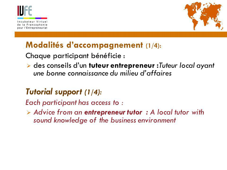 Modalités d'accompagnement (1/4):  Chaque participant bénéficie :  des conseils d'un tuteur entrepreneur :Tuteur local ayant une bonne connaissance du milieu d'affaires  Tutorial support (1/4):  Each participant has access to :  Advice from an entrepreneur tutor : A local tutor with sound knowledge of the business environment 20 Gérard Lemoine, IVFE (AUF), île Maurice