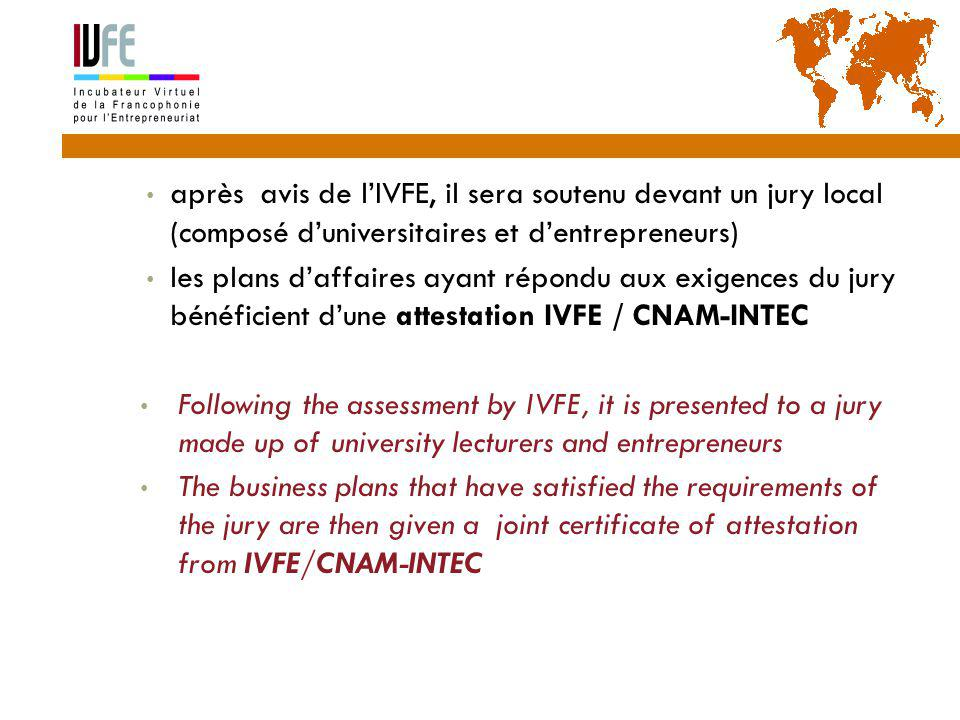 après avis de l'IVFE, il sera soutenu devant un jury local (composé d'universitaires et d'entrepreneurs) les plans d'affaires ayant répondu aux exigences du jury bénéficient d'une attestation IVFE / CNAM-INTEC Following the assessment by IVFE, it is presented to a jury made up of university lecturers and entrepreneurs The business plans that have satisfied the requirements of the jury are then given a joint certificate of attestation from IVFE/CNAM-INTEC Gérard Lemoine, IVFE (AUF), île Maurice 27