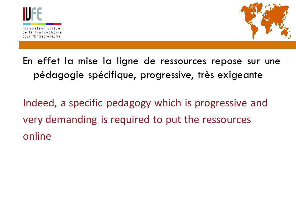 En effet la mise la ligne de ressources repose sur une pédagogie spécifique, progressive, très exigeante Indeed, a specific pedagogy which is progressive and very demanding is required to put the ressources online Gérard Lemoine, IVFE (AUF), île Maurice 47