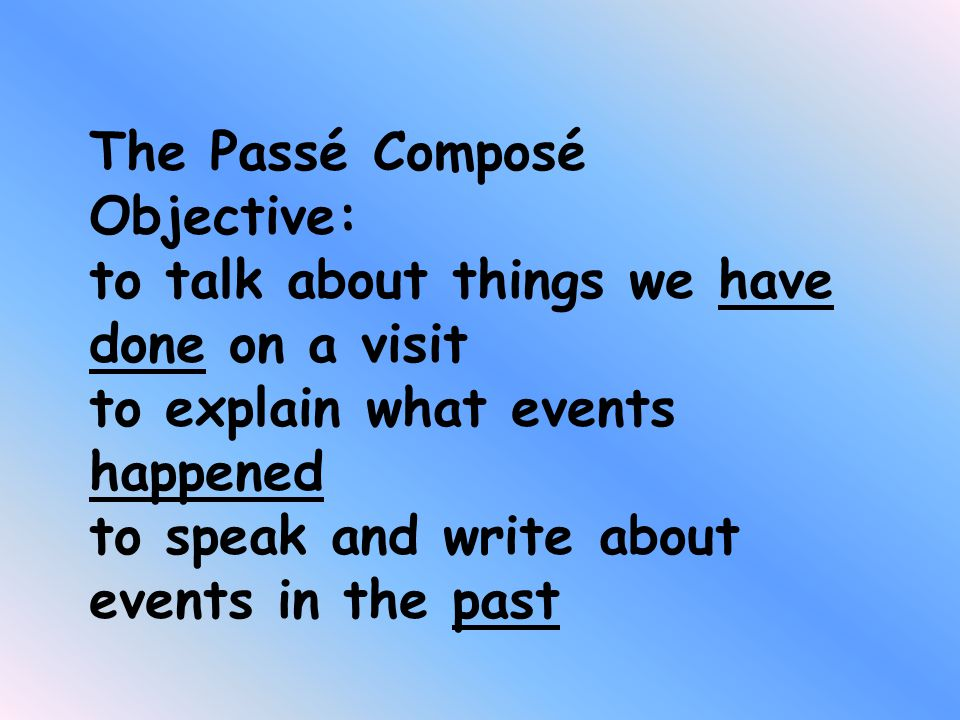 The Passé Composé Objective: to talk about things we have done on a visit to explain what events happened to speak and write about events in the past