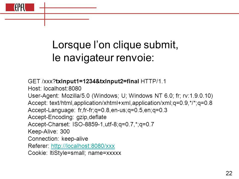 22 Lorsque l'on clique submit, le navigateur renvoie: GET /xxx txInput1=1234&txInput2=final HTTP/1.1 Host: localhost:8080 User-Agent: Mozilla/5.0 (Windows; U; Windows NT 6.0; fr; rv:1.9.0.10) Accept: text/html,application/xhtml+xml,application/xml;q=0.9,*/*;q=0.8 Accept-Language: fr,fr-fr;q=0.8,en-us;q=0.5,en;q=0.3 Accept-Encoding: gzip,deflate Accept-Charset: ISO-8859-1,utf-8;q=0.7,*;q=0.7 Keep-Alive: 300 Connection: keep-alive Referer: http://localhost:8080/xxxhttp://localhost:8080/xxx Cookie: ltiStyle=small; name=xxxxx