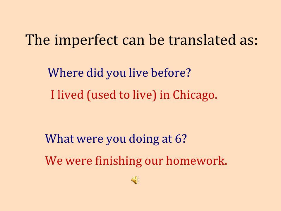 Examples: Où est-ce que tu habitais avant? J'habitais à Chicago. Qu'est-ce que vous faisiez à six heures? Nous finissions nos devoirs.