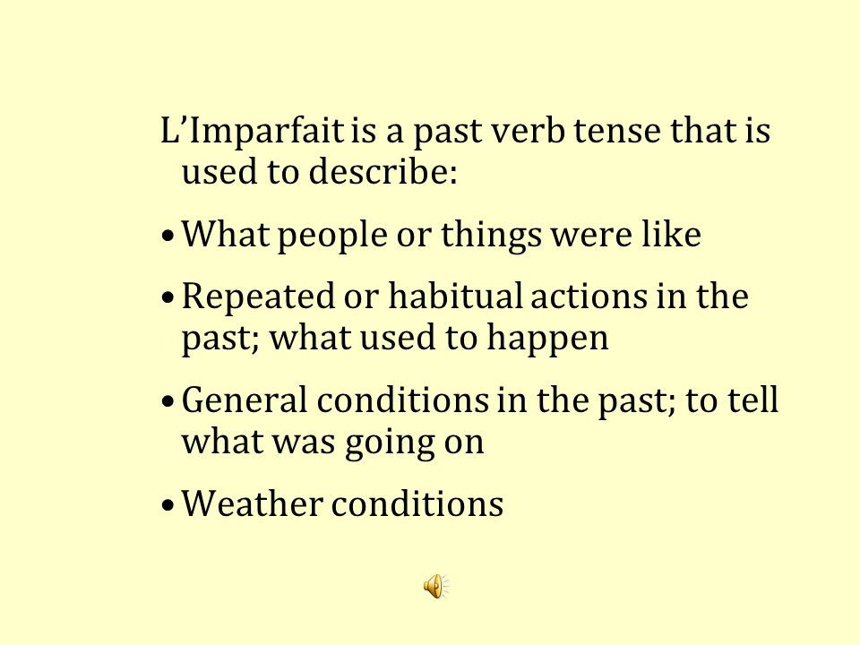 L'Imparfait is a past verb tense that is used to describe: What people or things were like Repeated or habitual actions in the past; what used to happen General conditions in the past; to tell what was going on Weather conditions