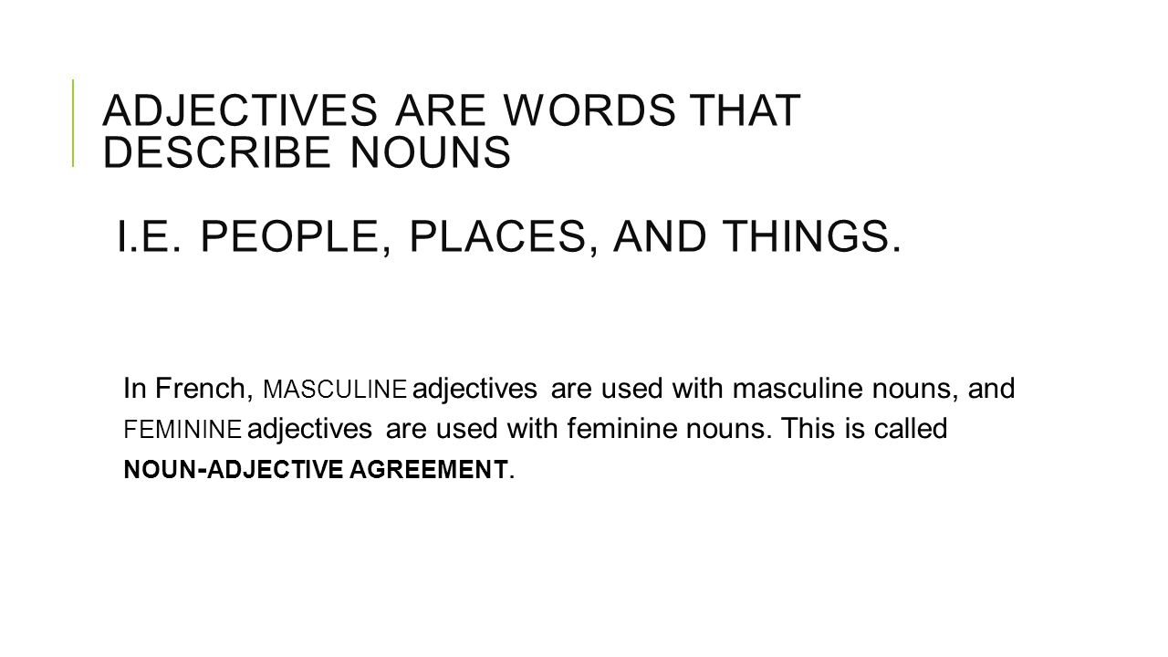 ADJECTIVES ARE WORDS THAT DESCRIBE NOUNS I.E. PEOPLE, PLACES, AND THINGS. In French, MASCULINE adjectives are used with masculine nouns, and FEMININE