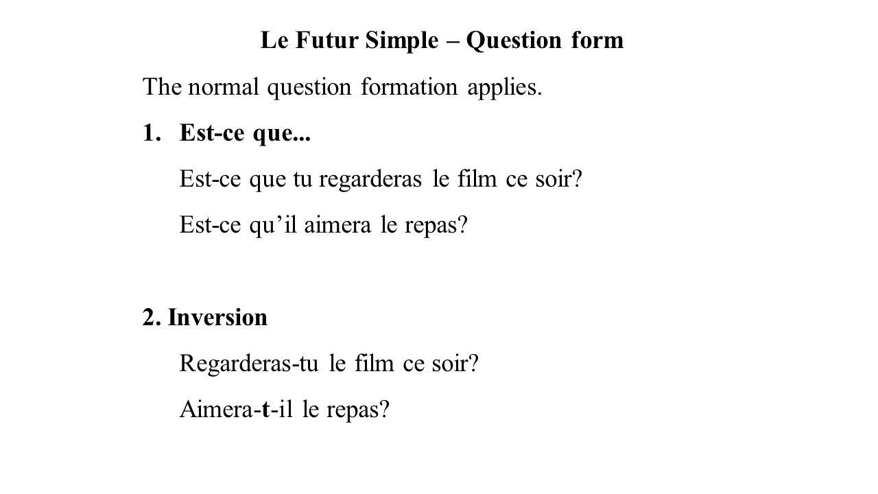 Le Futur Simple – Question form The normal question formation applies. 1.Est-ce que... Est-ce que tu regarderas le film ce soir? Est-ce qu'il aimera l