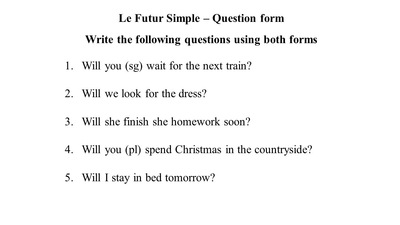 Le Futur Simple – Question form Write the following questions using both forms 1.Will you (sg) wait for the next train? 2.Will we look for the dress?