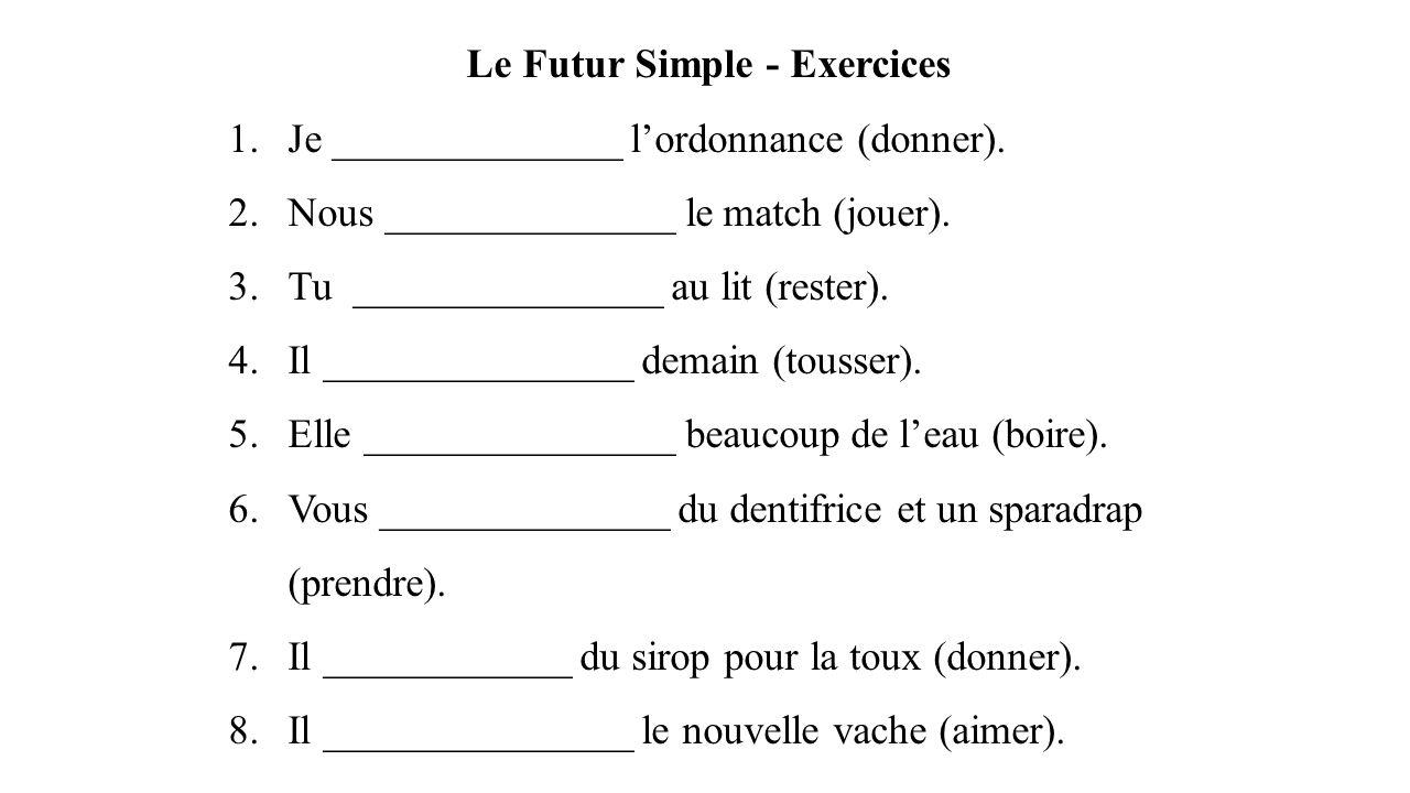 Le Futur Simple - Exercices 1.Je ______________ l'ordonnance (donner). 2.Nous ______________ le match (jouer). 3.Tu _______________ au lit (rester). 4