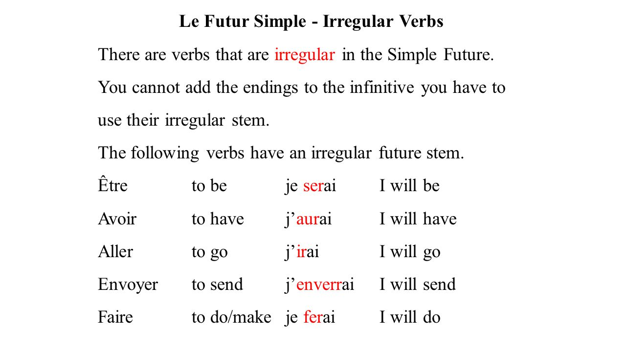 Le Futur Simple - Irregular Verbs There are verbs that are irregular in the Simple Future. You cannot add the endings to the infinitive you have to us