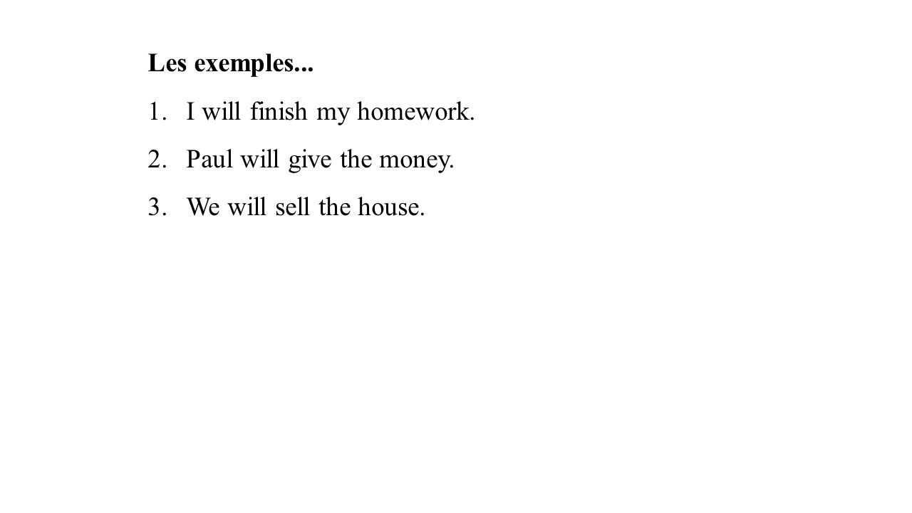 Les exemples... 1.I will finish my homework. 2.Paul will give the money. 3.We will sell the house.