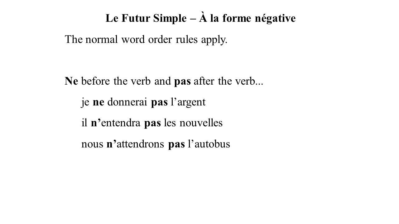 Le Futur Simple – À la forme négative The normal word order rules apply. Ne before the verb and pas after the verb... je ne donnerai pas l'argent il n