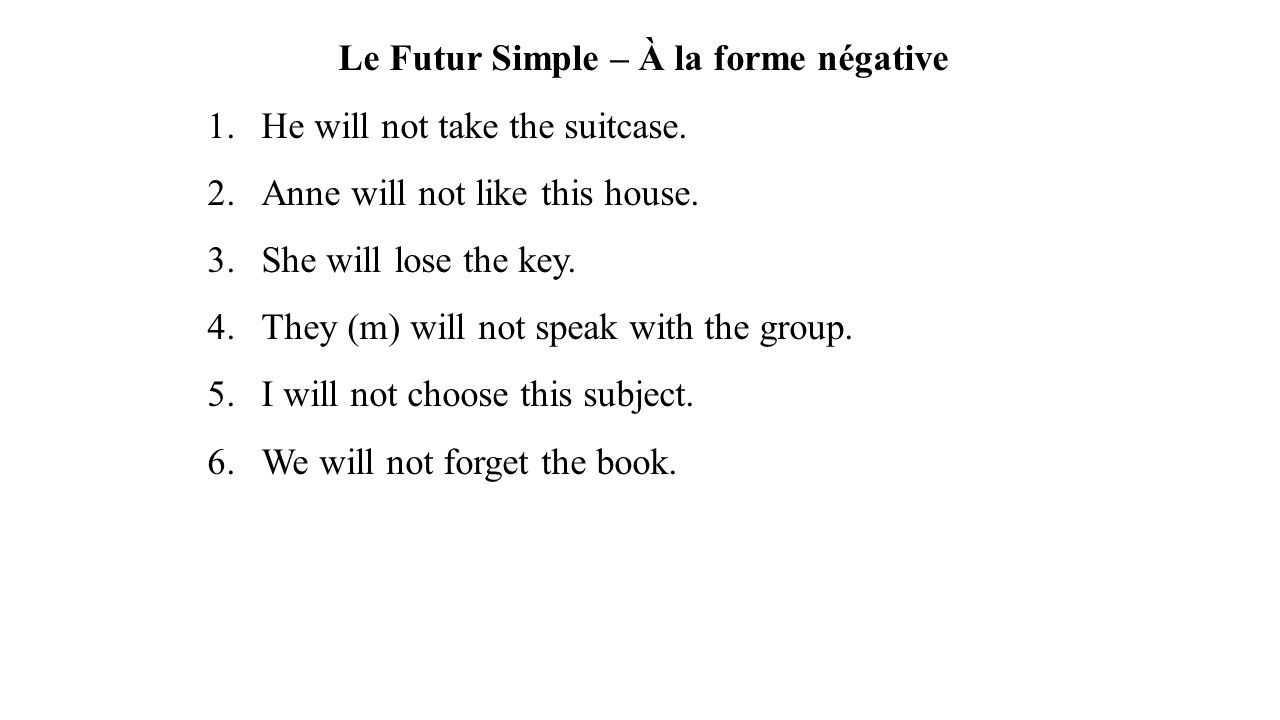 Le Futur Simple – À la forme négative 1.He will not take the suitcase. 2.Anne will not like this house. 3.She will lose the key. 4.They (m) will not s