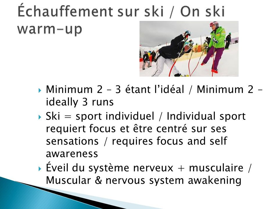  Minimum 2 – 3 étant l'idéal / Minimum 2 – ideally 3 runs  Ski = sport individuel / Individual sport requiert focus et être centré sur ses sensations / requires focus and self awareness  Éveil du système nerveux + musculaire / Muscular & nervous system awakening