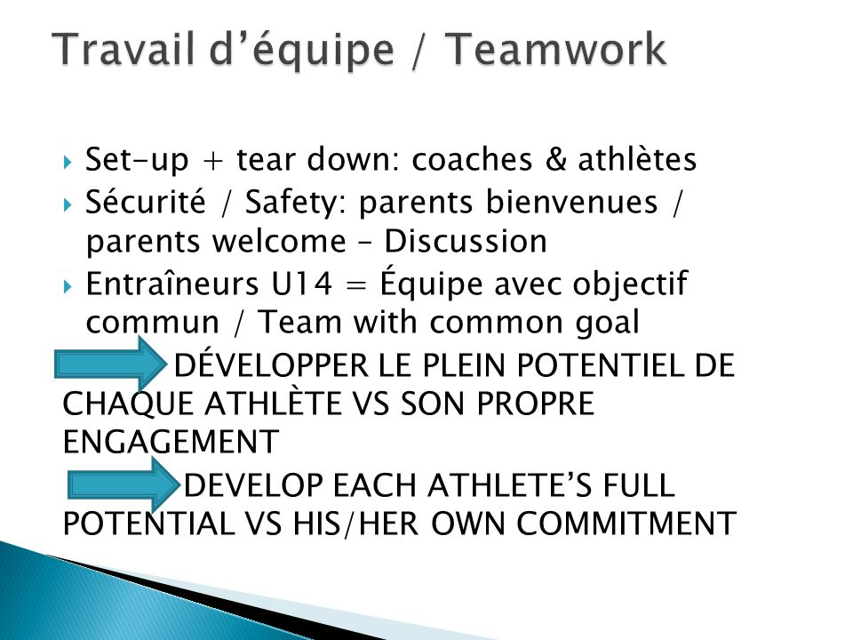  Set-up + tear down: coaches & athlètes  Sécurité / Safety: parents bienvenues / parents welcome – Discussion  Entraîneurs U14 = Équipe avec objectif commun / Team with common goal DÉVELOPPER LE PLEIN POTENTIEL DE CHAQUE ATHLÈTE VS SON PROPRE ENGAGEMENT DEVELOP EACH ATHLETE'S FULL POTENTIAL VS HIS/HER OWN COMMITMENT