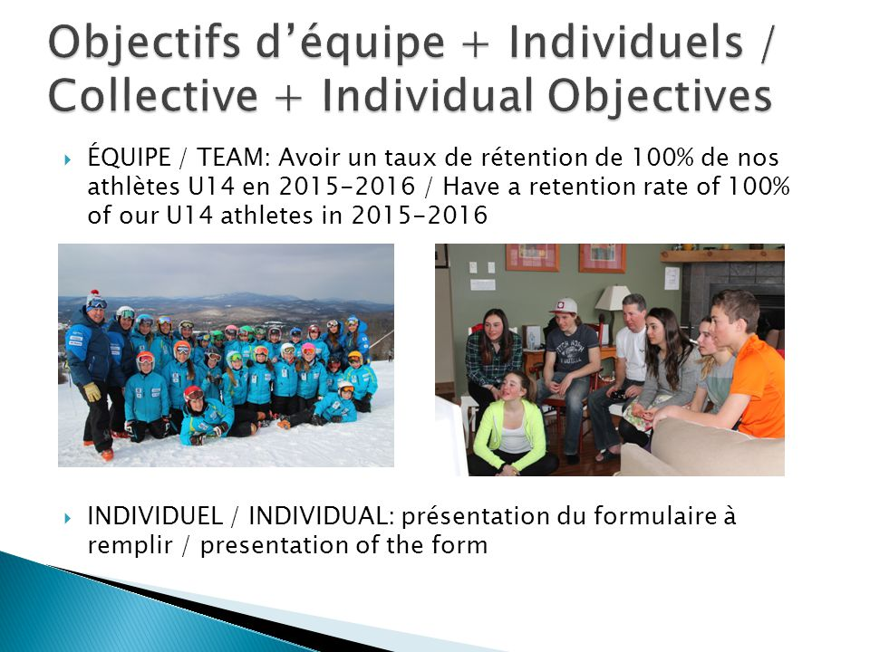  ÉQUIPE / TEAM: Avoir un taux de rétention de 100% de nos athlètes U14 en 2015-2016 / Have a retention rate of 100% of our U14 athletes in 2015-2016  INDIVIDUEL / INDIVIDUAL: présentation du formulaire à remplir / presentation of the form