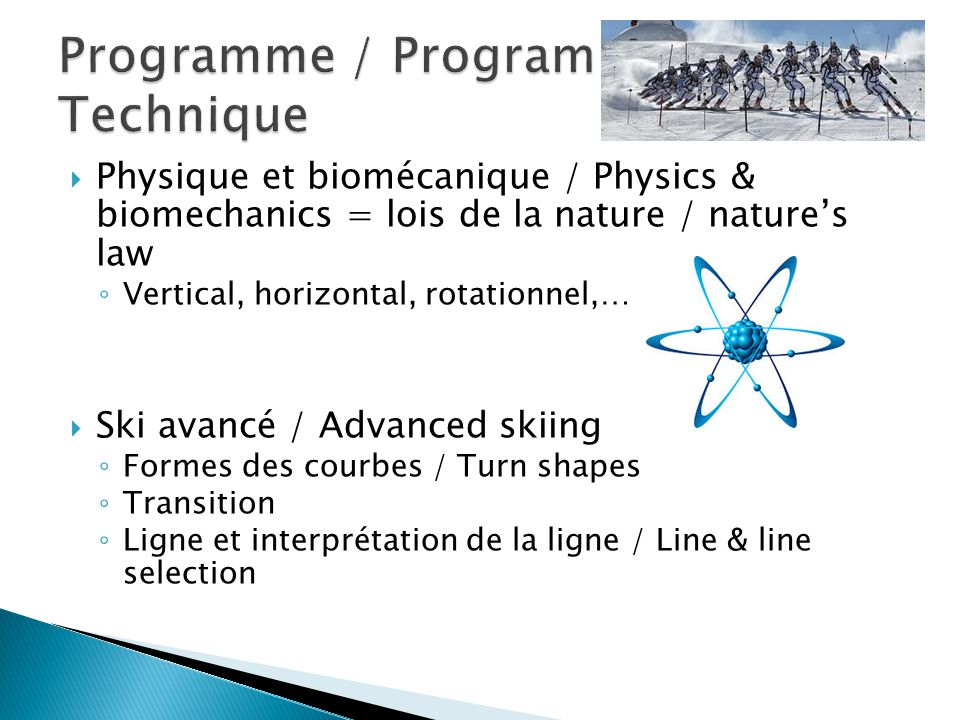  Physique et biomécanique / Physics & biomechanics = lois de la nature / nature's law ◦ Vertical, horizontal, rotationnel,…  Ski avancé / Advanced skiing ◦ Formes des courbes / Turn shapes ◦ Transition ◦ Ligne et interprétation de la ligne / Line & line selection