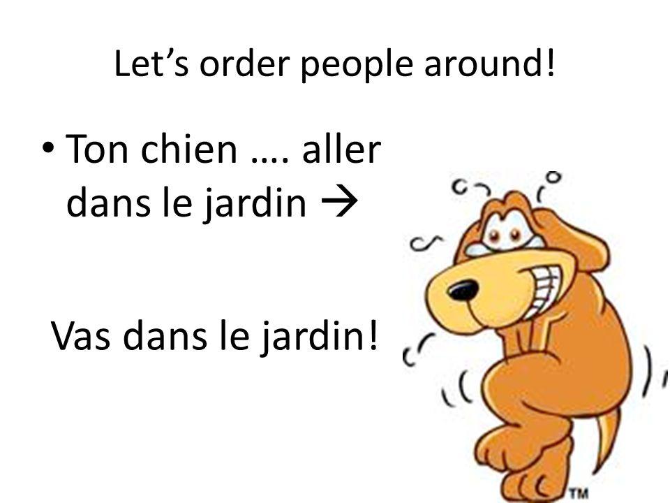 Let's order people around! Ton chien …. aller dans le jardin  Vas dans le jardin!