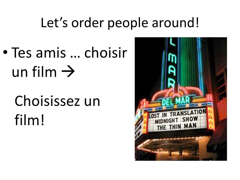 Let's order people around! Tes amis … choisir un film  Choisissez un film!