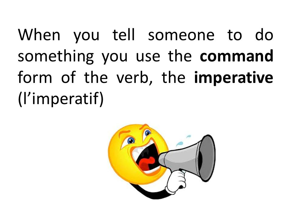 When you tell someone to do something you use the command form of the verb, the imperative (l'imperatif)