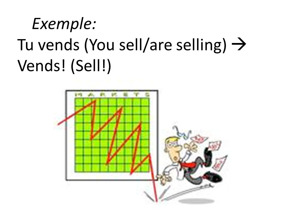 Exemple: Tu vends (You sell/are selling)  Vends! (Sell!)