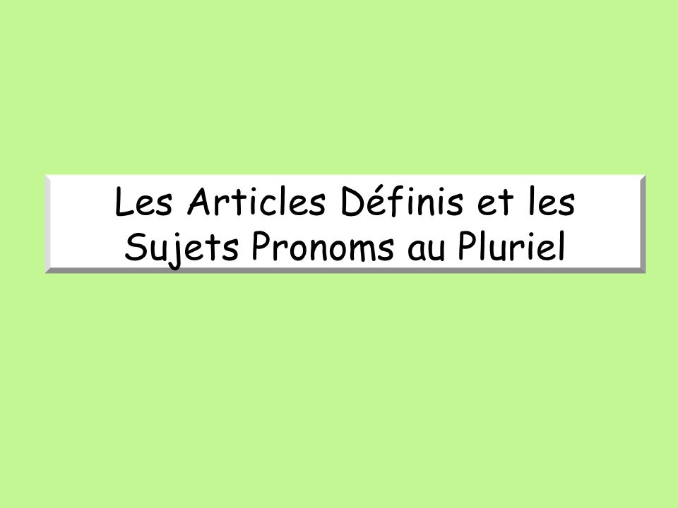 The plural form of the definite articles, LE, LA, and L' is LES (the) for MASCULINE AND FEMININE nouns.