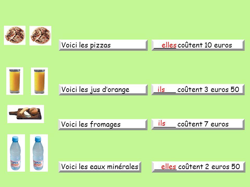 Voici les pizzas_____ coûtent 10 euros Voici les jus d'orange _____ coûtent 3 euros 50 Voici les fromages _____ coûtent 7 euros Voici les eaux minérales_____ coûtent 2 euros 50 elles ils elles